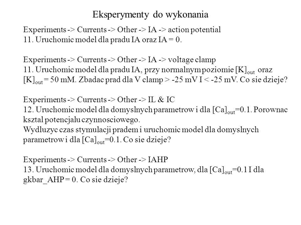 Eksperymenty do wykonania Experiments -> Currents -> Other -> IA -> action potential 11. Uruchomic model dla pradu IA oraz IA = 0. Experiments -> Curr