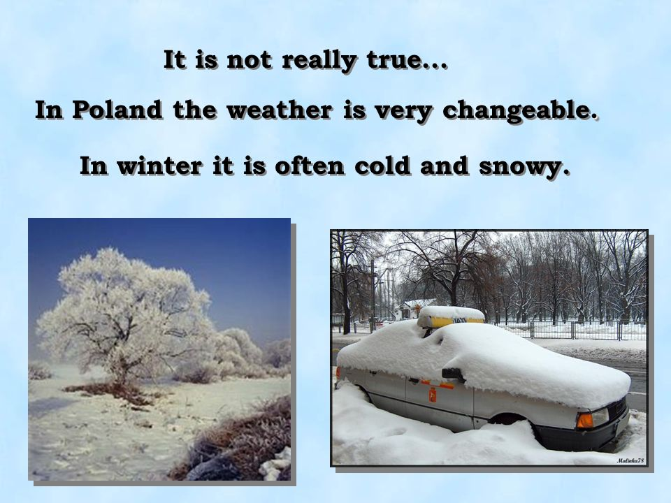 In Poland the weather is very changeable.In winter it is often cold and snowy.