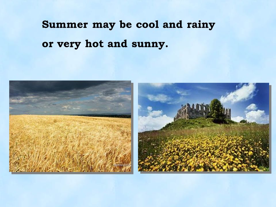 Summer may be cool and rainy or very hot and sunny.