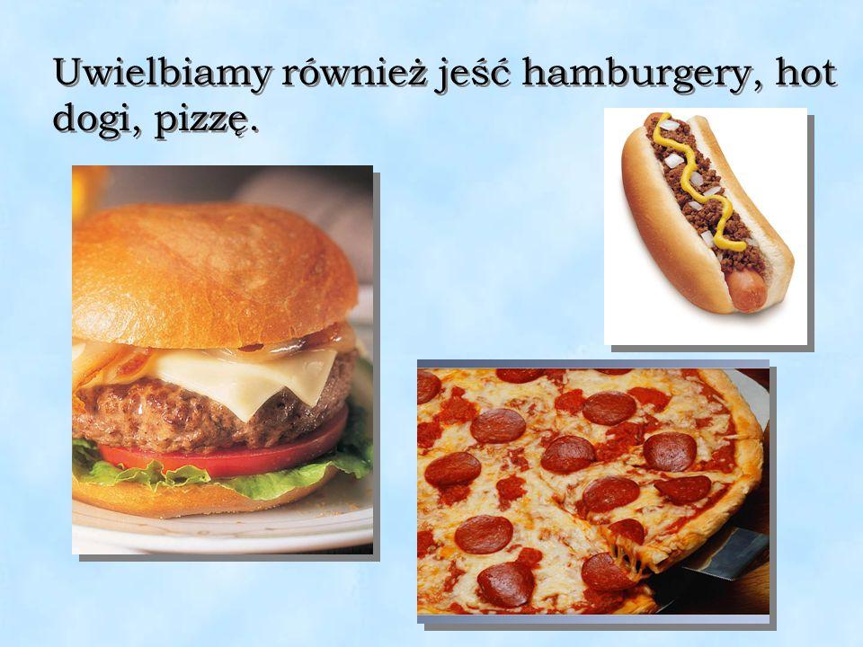 Uwielbiamy również jeść hamburgery, hot dogi, pizzę.