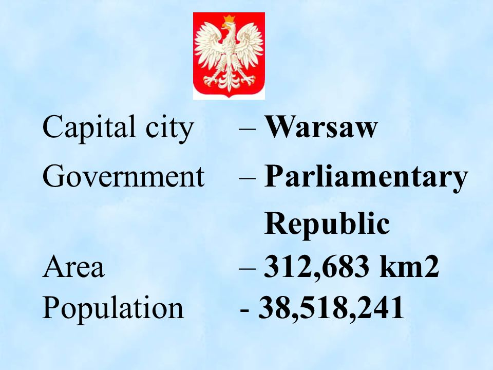 Population - 38,518,241 Capital city – Warsaw Government – Parliamentary Republic Area – 312,683 km2