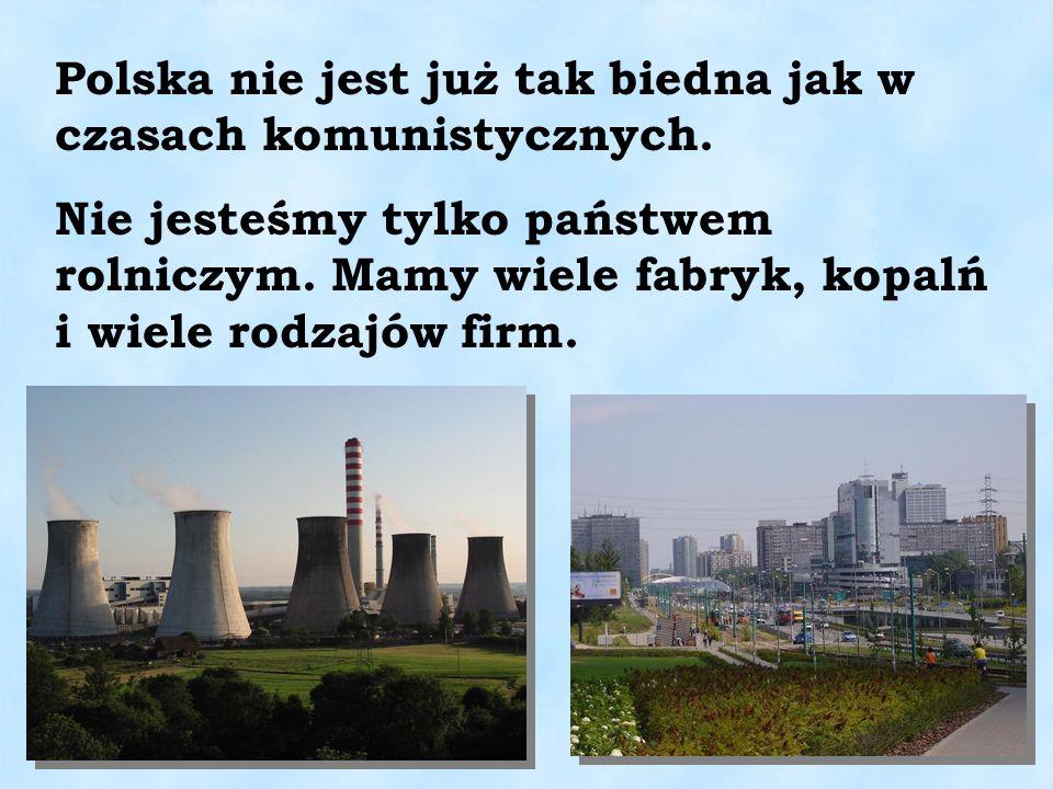 Polska nie jest już tak biedna jak w czasach komunistycznych. Nie jesteśmy tylko państwem rolniczym. Mamy wiele fabryk, kopalń i wiele rodzajów firm.