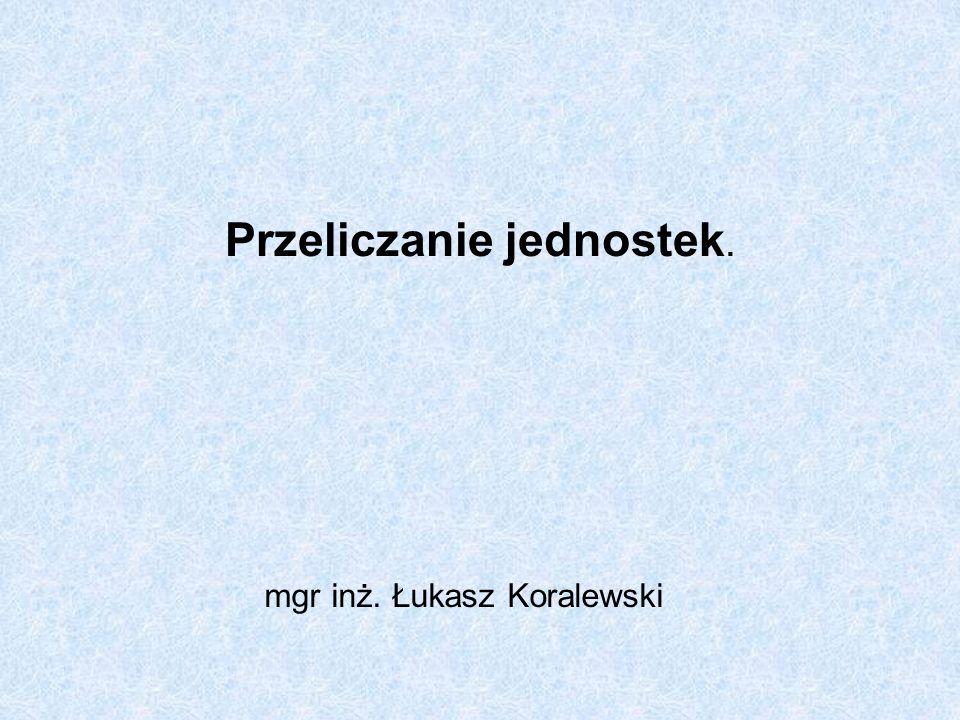 Przeliczanie jednostek. mgr inż. Łukasz Koralewski