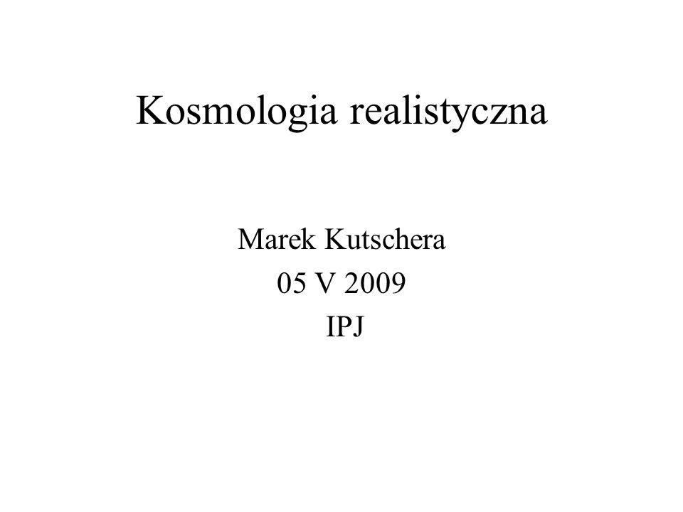Kosmologia realistyczna Marek Kutschera 05 V 2009 IPJ