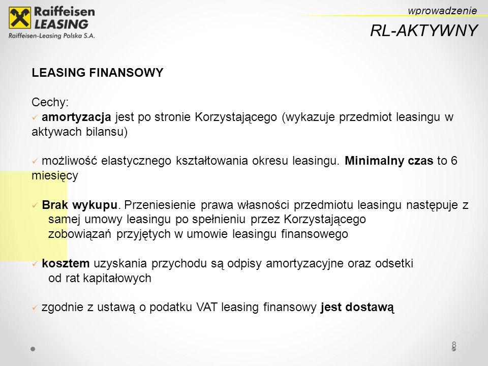 8 RL-AKTYWNY wprowadzenie LEASING FINANSOWY Cechy: amortyzacja jest po stronie Korzystającego (wykazuje przedmiot leasingu w aktywach bilansu) możliwość elastycznego kształtowania okresu leasingu.