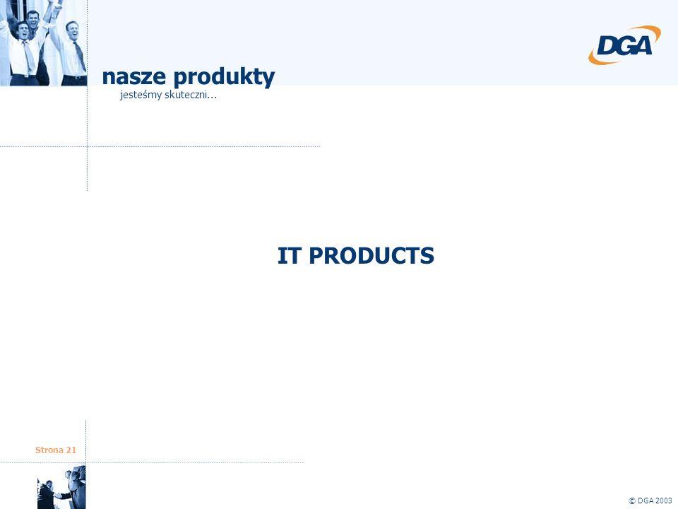 Strona 21 © DGA 2003 IT PRODUCTS nasze produkty jesteśmy skuteczni...