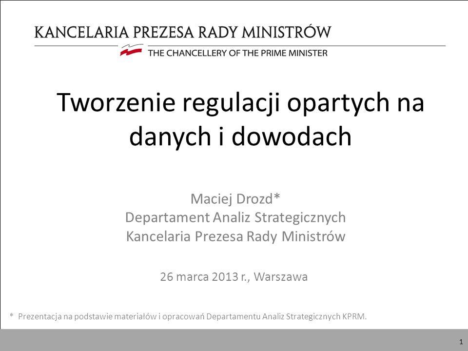 1 Tworzenie regulacji opartych na danych i dowodach 26 marca 2013 r., Warszawa * Prezentacja na podstawie materiałów i opracowań Departamentu Analiz Strategicznych KPRM.