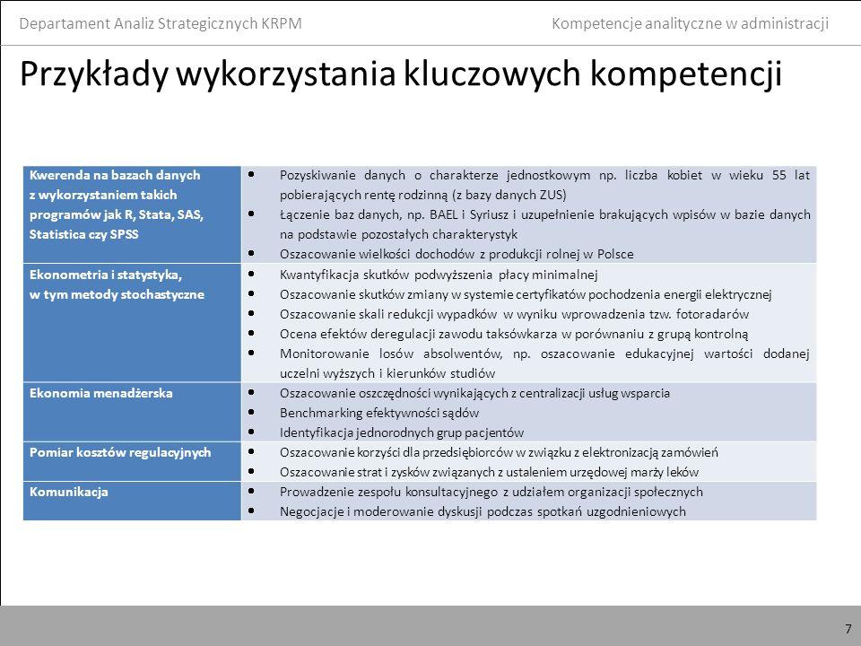 7 Przykłady wykorzystania kluczowych kompetencji Departament Analiz Strategicznych KRPM 7 Kompetencje analityczne w administracji Kwerenda na bazach danych z wykorzystaniem takich programów jak R, Stata, SAS, Statistica czy SPSS Pozyskiwanie danych o charakterze jednostkowym np.