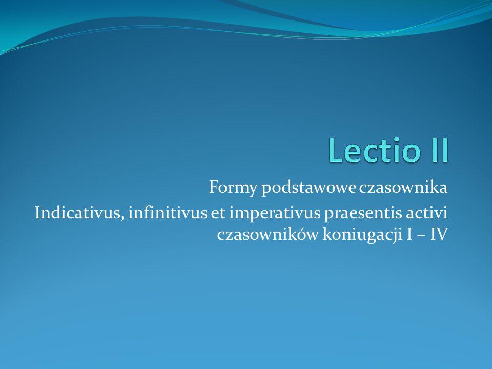 Formy podstawowe czasownika Indicativus, infinitivus et imperativus praesentis activi czasowników koniugacji I – IV