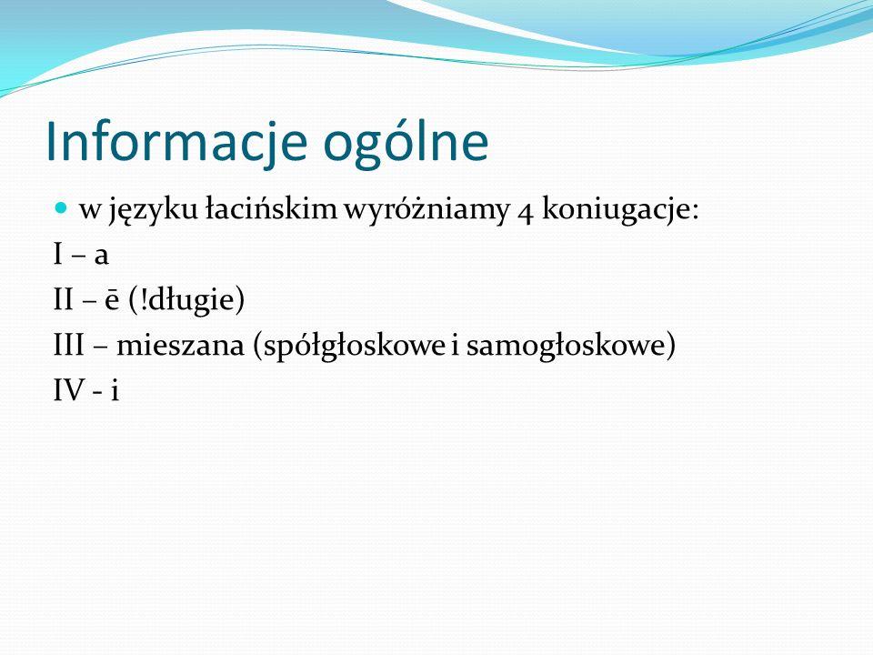 Informacje ogólne w języku łacińskim wyróżniamy 4 koniugacje: I – a II – ē (!długie) III – mieszana (spółgłoskowe i samogłoskowe) IV - i