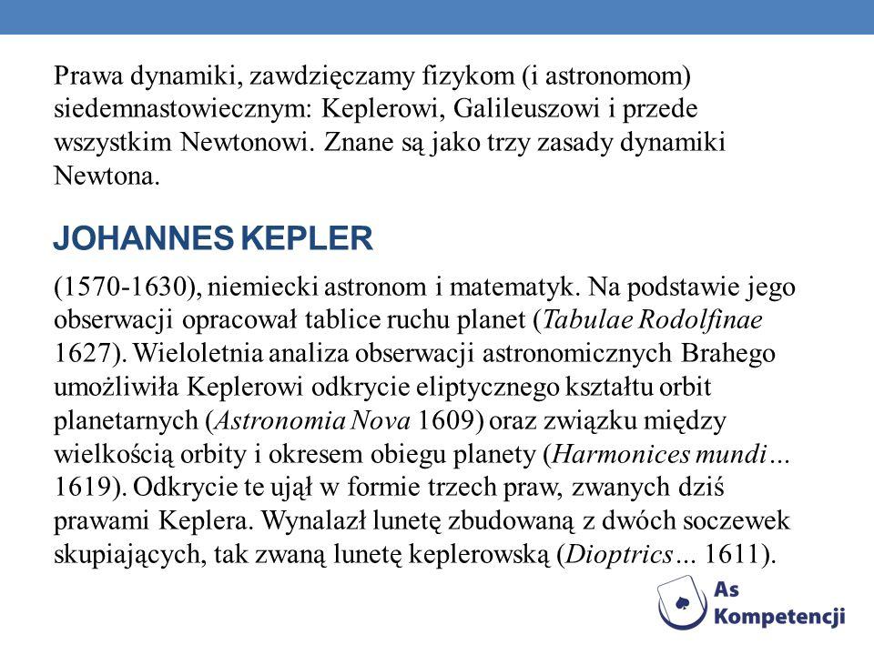 JOHANNES KEPLER Prawa dynamiki, zawdzięczamy fizykom (i astronomom) siedemnastowiecznym: Keplerowi, Galileuszowi i przede wszystkim Newtonowi. Znane s