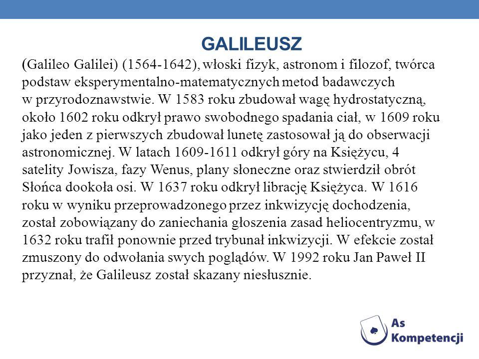 GALILEUSZ ( Galileo Galilei) (1564-1642), włoski fizyk, astronom i filozof, twórca podstaw eksperymentalno-matematycznych metod badawczych w przyrodoz