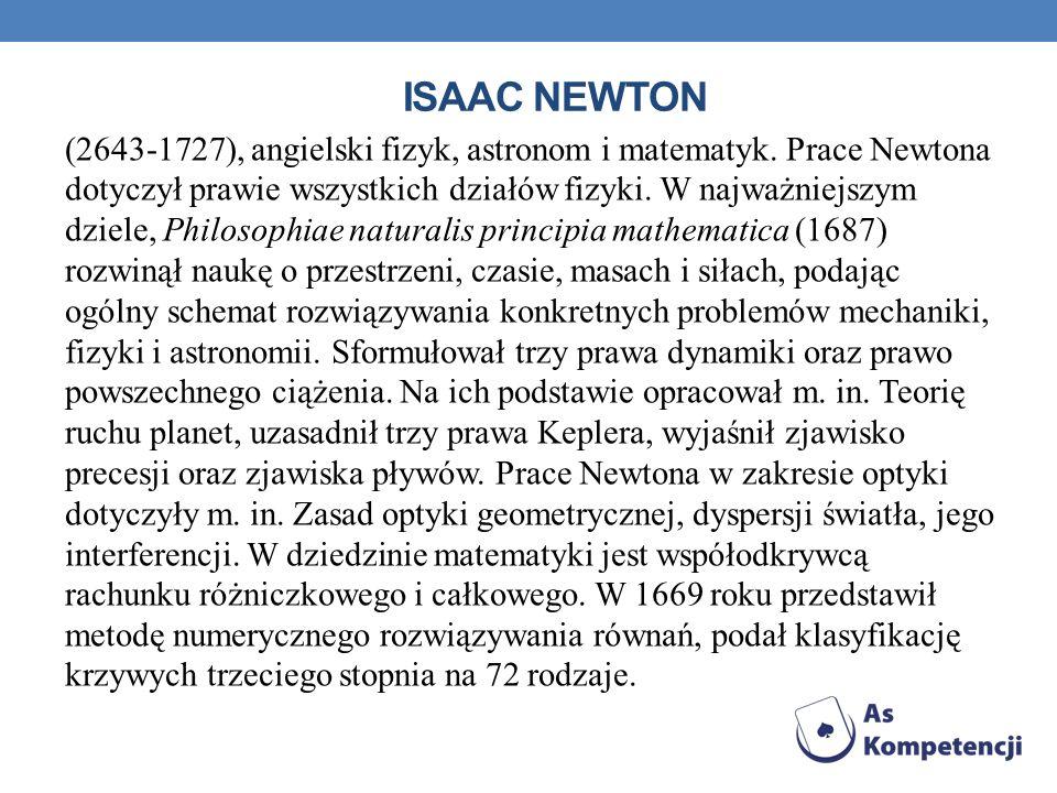 ISAAC NEWTON (2643-1727), angielski fizyk, astronom i matematyk. Prace Newtona dotyczył prawie wszystkich działów fizyki. W najważniejszym dziele, Phi