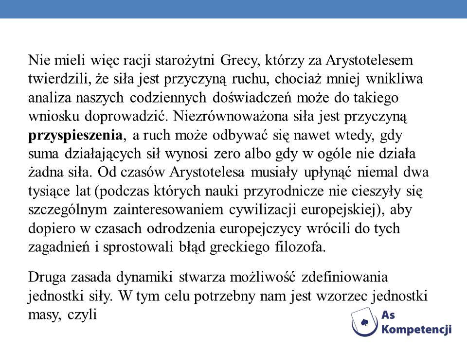 Nie mieli więc racji starożytni Grecy, którzy za Arystotelesem twierdzili, że siła jest przyczyną ruchu, chociaż mniej wnikliwa analiza naszych codzie