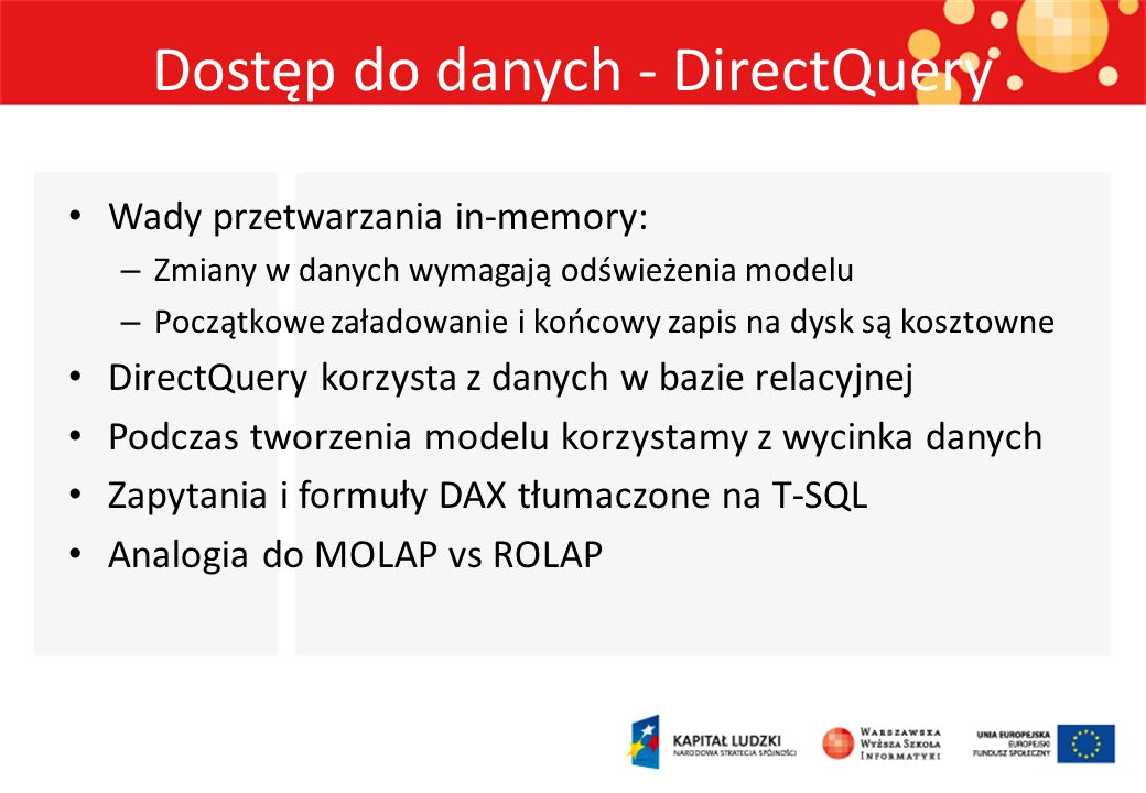 Dostęp do danych - DirectQuery Wady przetwarzania in-memory: – Zmiany w danych wymagają odświeżenia modelu – Początkowe załadowanie i końcowy zapis na