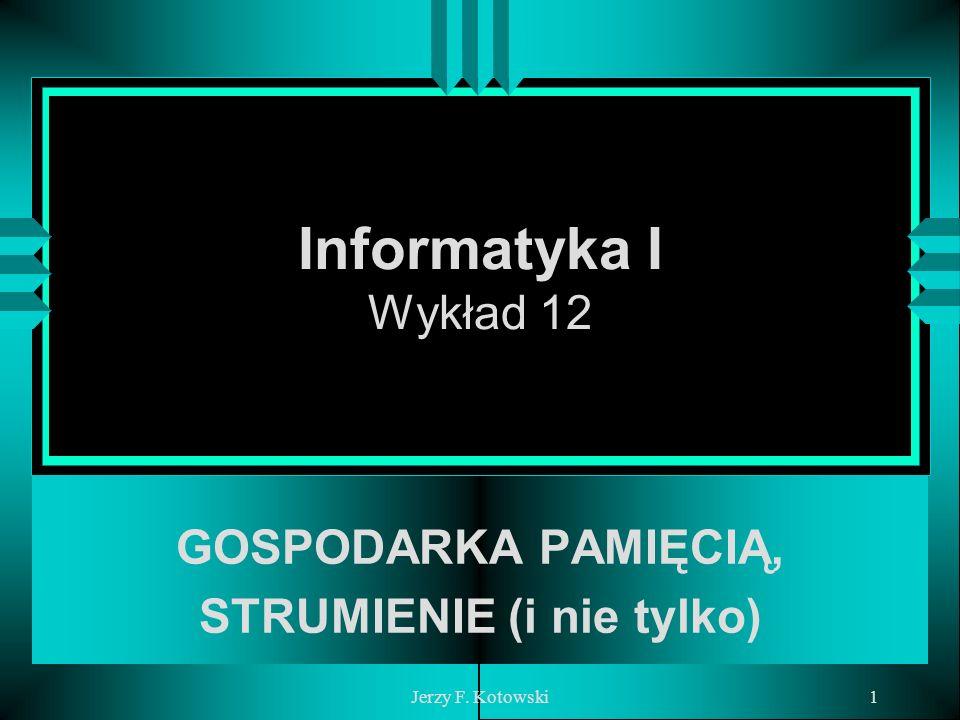 Jerzy F. Kotowski1 Informatyka I Wykład 12 GOSPODARKA PAMIĘCIĄ, STRUMIENIE (i nie tylko)