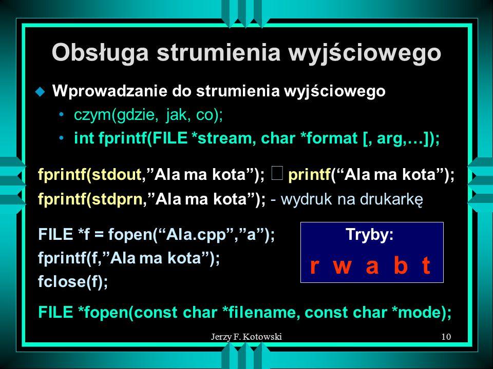 Jerzy F. Kotowski10 Obsługa strumienia wyjściowego u Wprowadzanie do strumienia wyjściowego czym(gdzie, jak, co); int fprintf(FILE *stream, char *form