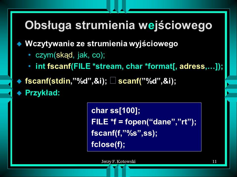 Jerzy F. Kotowski11 Obsługa strumienia wejściowego u Wczytywanie ze strumienia wyjściowego czym(skąd, jak, co); int fscanf(FILE *stream, char *format[