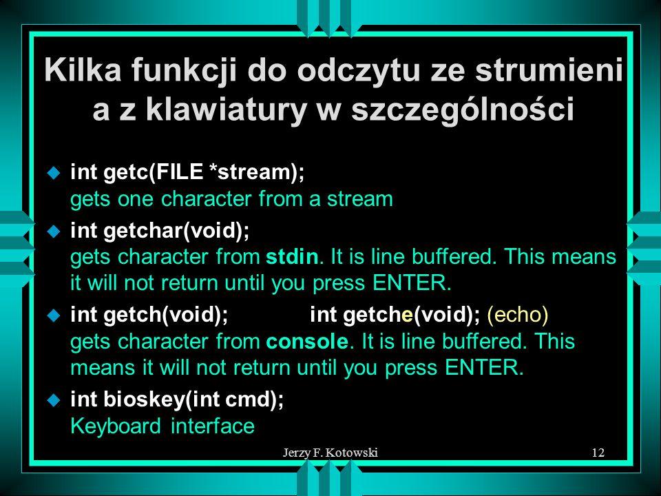 Jerzy F. Kotowski12 Kilka funkcji do odczytu ze strumieni a z klawiatury w szczególności u int getc(FILE *stream); gets one character from a stream u