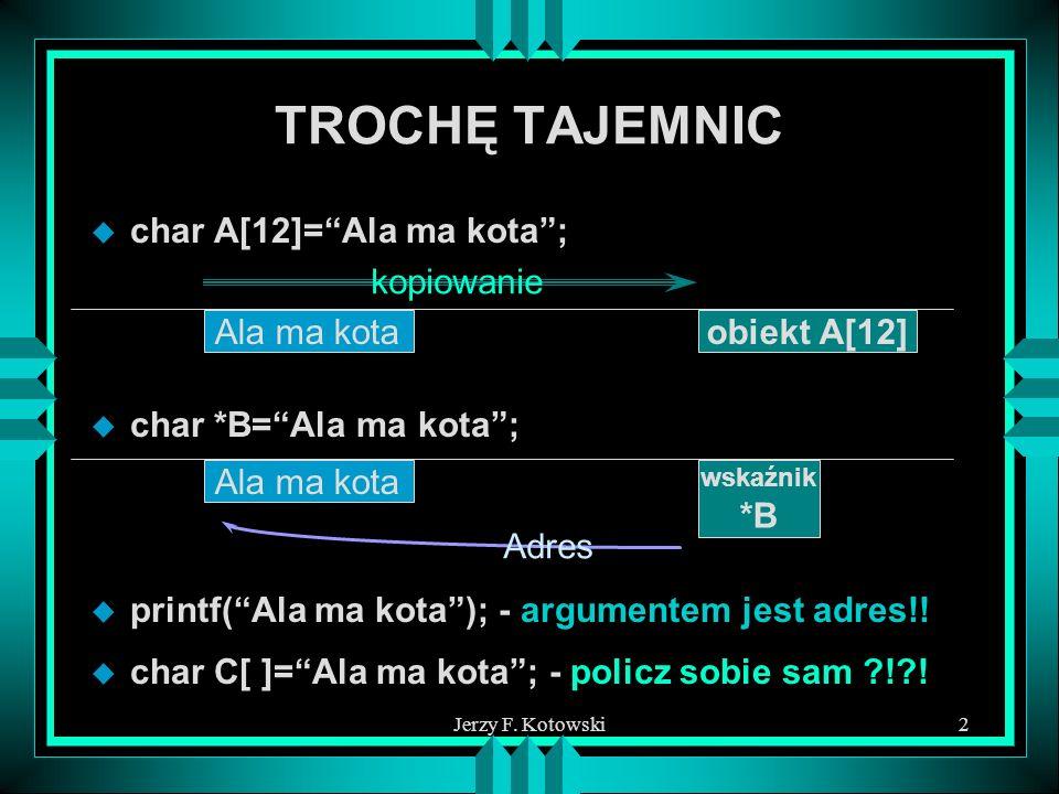 Jerzy F. Kotowski2 TROCHĘ TAJEMNIC u char A[12]=Ala ma kota; Ala ma kotaobiekt A[12] kopiowanie u char *B=Ala ma kota; Ala ma kota wskaźnik *B Adres u