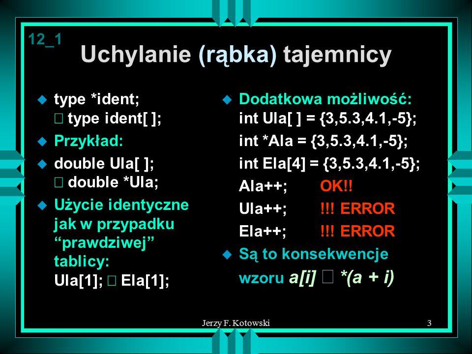Jerzy F. Kotowski3 Uchylanie (rąbka) tajemnicy type *ident; type ident[ ]; u Przykład: double Ula[ ]; double *Ula; Użycie identyczne jak w przypadku p