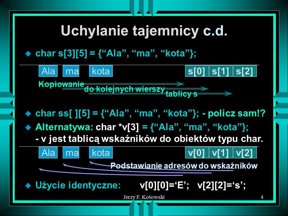 Jerzy F. Kotowski4 Uchylanie tajemnicy c.d. u char s[3][5] = {Ala, ma, kota}; Alas[0]makotas[1]s[2] Kopiowanie do kolejnych wierszy tablicy s u char s