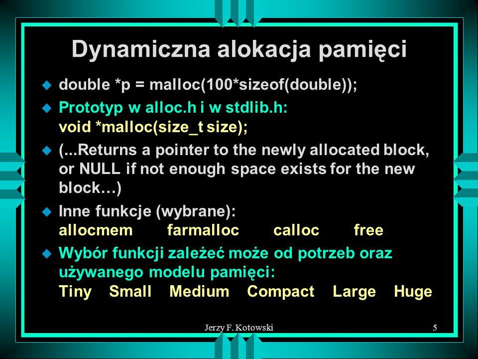 Jerzy F. Kotowski5 Dynamiczna alokacja pamięci u double *p = malloc(100*sizeof(double)); u Prototyp w alloc.h i w stdlib.h: void *malloc(size_t size);
