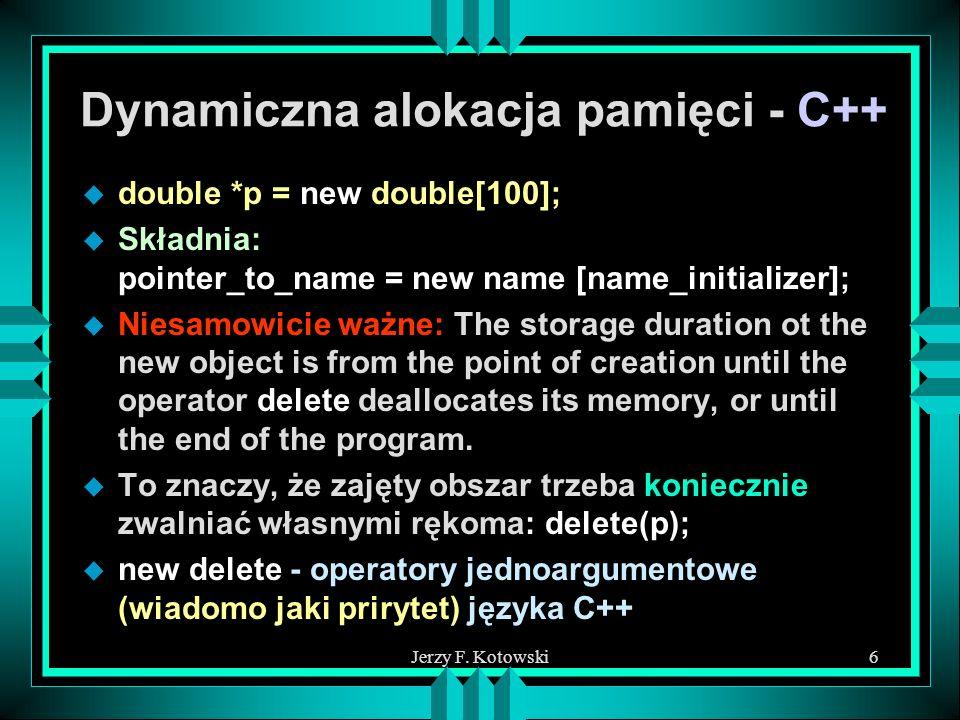 Jerzy F. Kotowski6 Dynamiczna alokacja pamięci - C++ u double *p = new double[100]; u Składnia: pointer_to_name = new name [name_initializer]; u Niesa