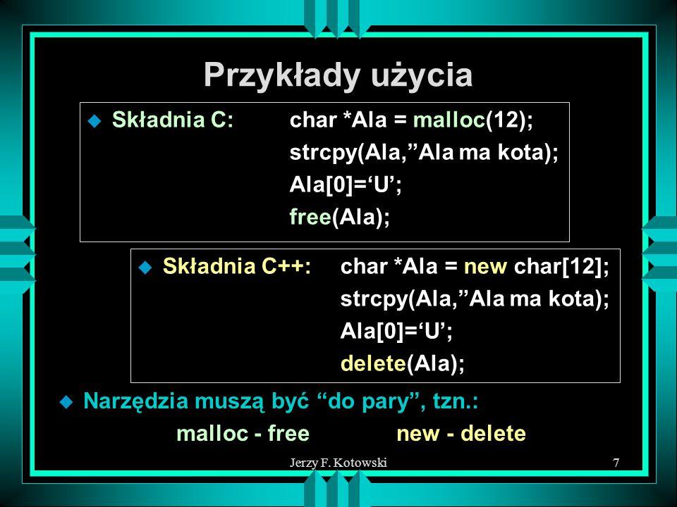 Jerzy F. Kotowski7 Przykłady użycia u Składnia C:char *Ala = malloc(12); strcpy(Ala,Ala ma kota); Ala[0]=U; free(Ala); u Składnia C++:char *Ala = new