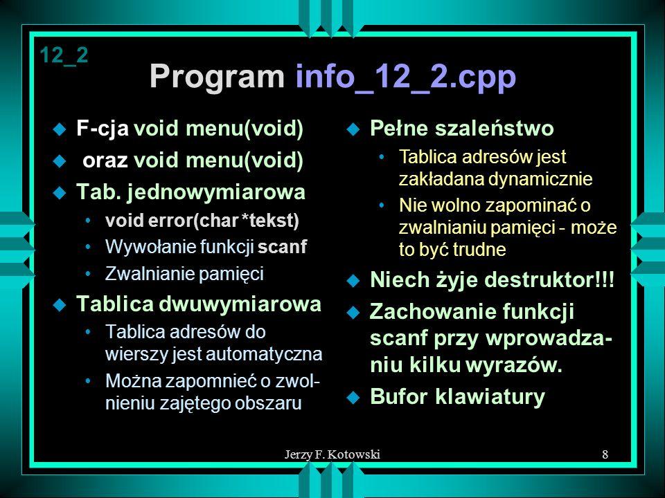 Jerzy F. Kotowski8 Program info_12_2.cpp u F-cja void menu(void) u oraz void menu(void) u Tab. jednowymiarowa void error(char *tekst) Wywołanie funkcj