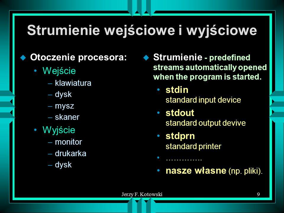 Jerzy F. Kotowski9 Strumienie wejściowe i wyjściowe u Otoczenie procesora: Wejście –klawiatura –dysk –mysz –skaner Wyjście –monitor –drukarka –dysk u