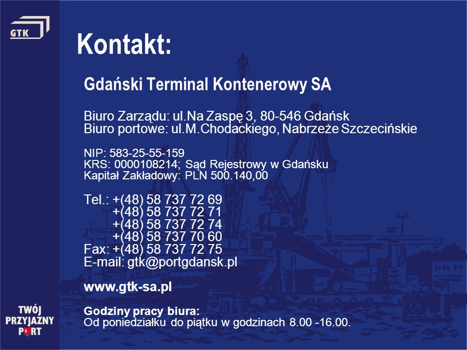 Kontakt: Gdański Terminal Kontenerowy SA Biuro Zarządu: ul.Na Zaspę 3, 80-546 Gdańsk Biuro portowe: ul.M.Chodackiego, Nabrzeże Szczecińskie NIP: 583-2