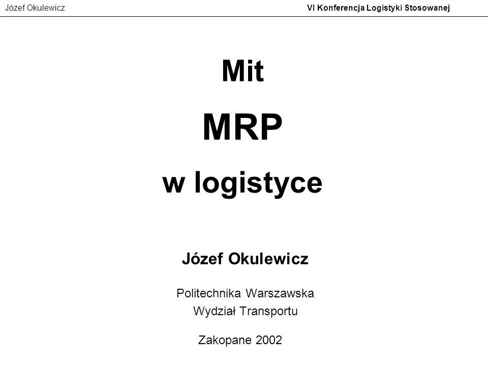 Józef Okulewicz VI Konferencja Logistyki Stosowanej Mit MRP w logistyce Józef Okulewicz Politechnika Warszawska Wydział Transportu Zakopane 2002