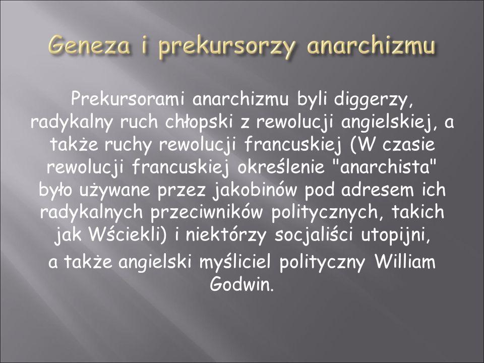 Prekursorami anarchizmu byli diggerzy, radykalny ruch chłopski z rewolucji angielskiej, a także ruchy rewolucji francuskiej (W czasie rewolucji francuskiej określenie anarchista było używane przez jakobinów pod adresem ich radykalnych przeciwników politycznych, takich jak Wściekli) i niektórzy socjaliści utopijni, a także angielski myśliciel polityczny William Godwin.