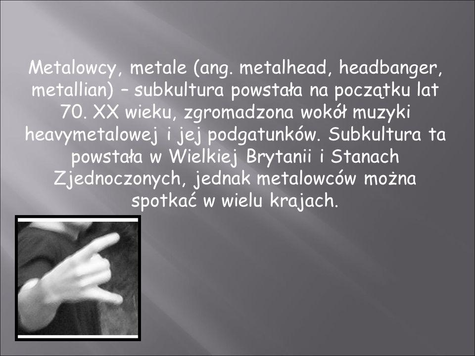 Metalowcy, metale (ang. metalhead, headbanger, metallian) – subkultura powstała na początku lat 70. XX wieku, zgromadzona wokół muzyki heavymetalowej