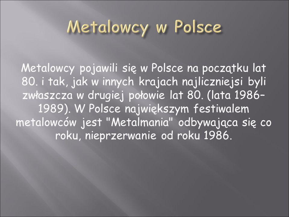 Metalowcy pojawili się w Polsce na początku lat 80. i tak, jak w innych krajach najliczniejsi byli zwłaszcza w drugiej połowie lat 80. (lata 1986– 198