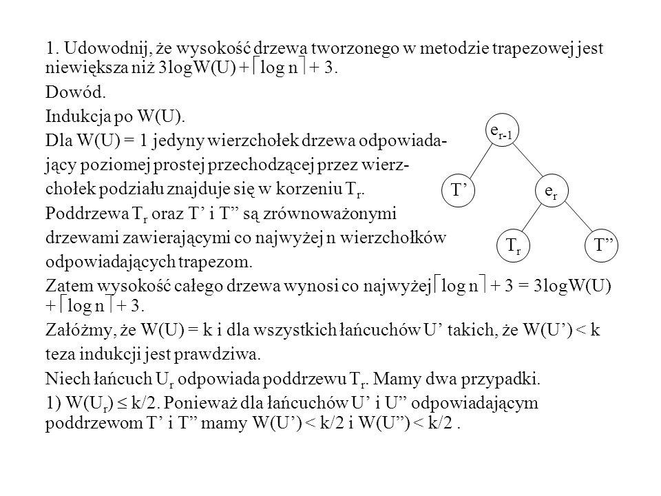 1. Udowodnij, że wysokość drzewa tworzonego w metodzie trapezowej jest niewiększa niż 3logW(U) + log n + 3. Dowód. Indukcja po W(U). Dla W(U) = 1 jedy