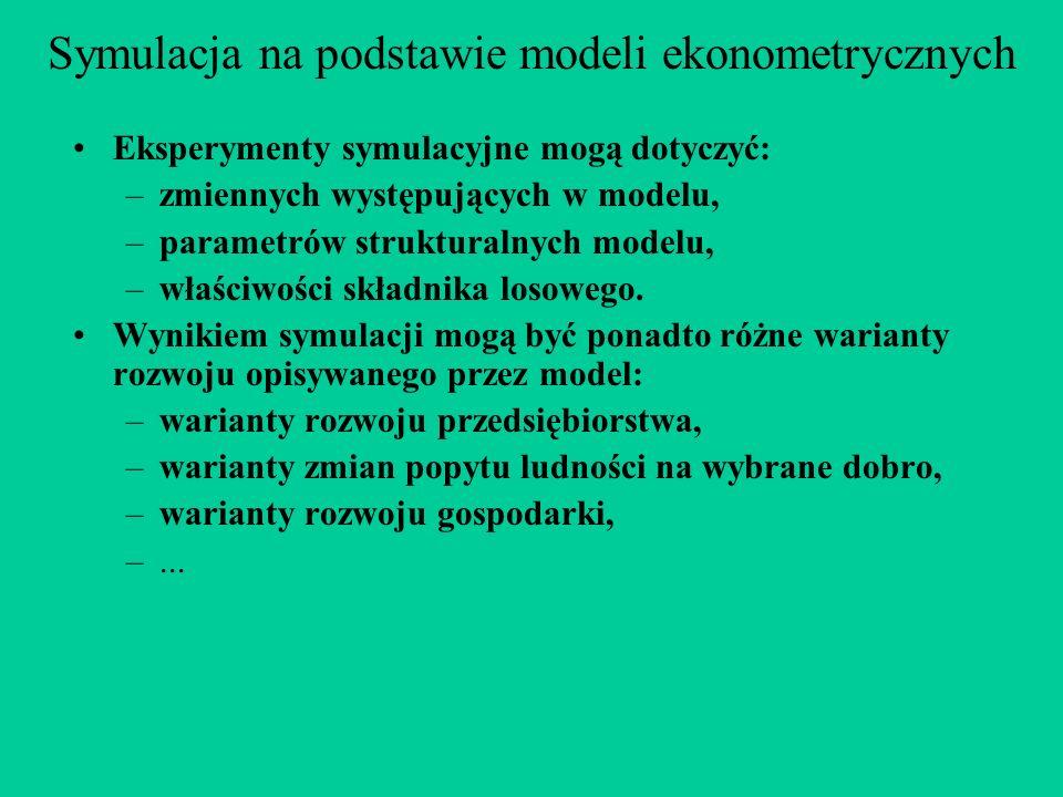 Symulacja na podstawie modeli ekonometrycznych Eksperymenty symulacyjne mogą dotyczyć: –zmiennych występujących w modelu, –parametrów strukturalnych modelu, –właściwości składnika losowego.