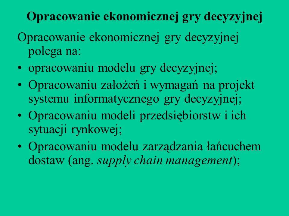 Opracowanie ekonomicznej gry decyzyjnej Opracowanie ekonomicznej gry decyzyjnej polega na: opracowaniu modelu gry decyzyjnej; Opracowaniu założeń i wymagań na projekt systemu informatycznego gry decyzyjnej; Opracowaniu modeli przedsiębiorstw i ich sytuacji rynkowej; Opracowaniu modelu zarządzania łańcuchem dostaw (ang.