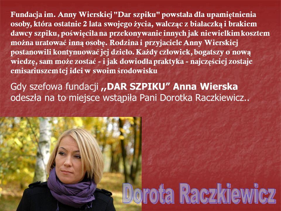 Gdy szefowa fundacji,,DAR SZPIKU Anna Wierska odeszła na to miejsce wstąpiła Pani Dorotka Raczkiewicz.. Fundacja im. Anny Wierskiej