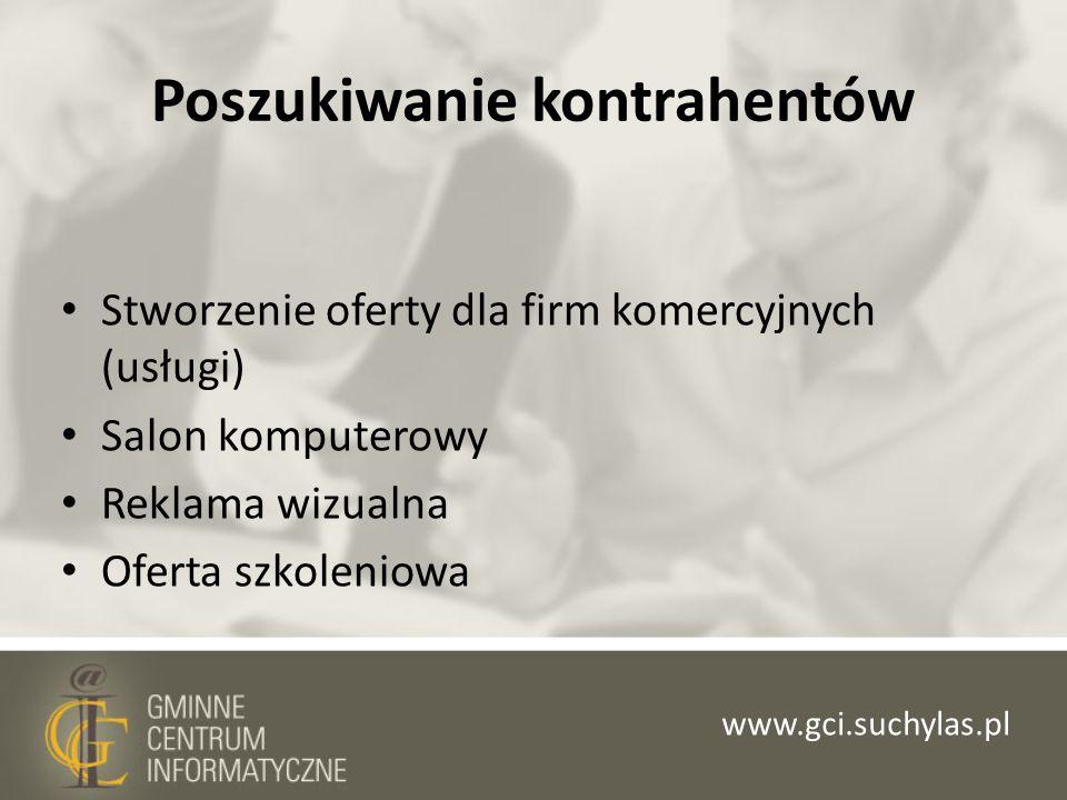 Poszukiwanie kontrahentów Stworzenie oferty dla firm komercyjnych (usługi) Salon komputerowy Reklama wizualna Oferta szkoleniowa www.gci.suchylas.pl