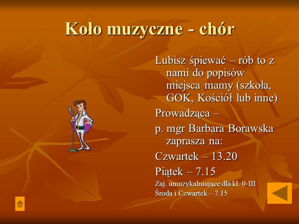 Koło muzyczne - chór Lubisz śpiewać – rób to z nami do popisów miejsca mamy (szkoła, GOK, Kościół lub inne) Prowadząca – p. mgr Barbara Borawska zapra