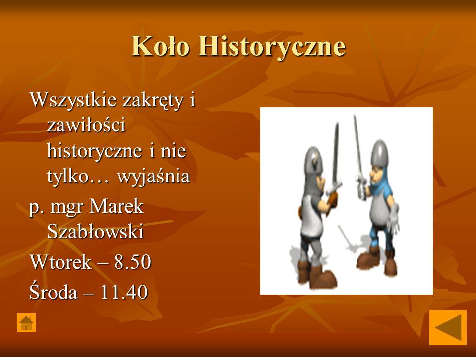 Koło Historyczne Wszystkie zakręty i zawiłości historyczne i nie tylko… wyjaśnia p. mgr Marek Szabłowski Wtorek – 8.50 Środa – 11.40