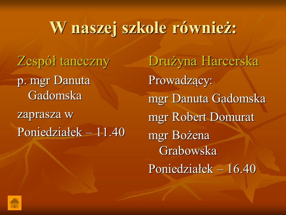 W naszej szkole również: Zespół taneczny p. mgr Danuta Gadomska zaprasza w Poniedziałek – 11.40 Drużyna Harcerska Prowadzący: mgr Danuta Gadomska mgr