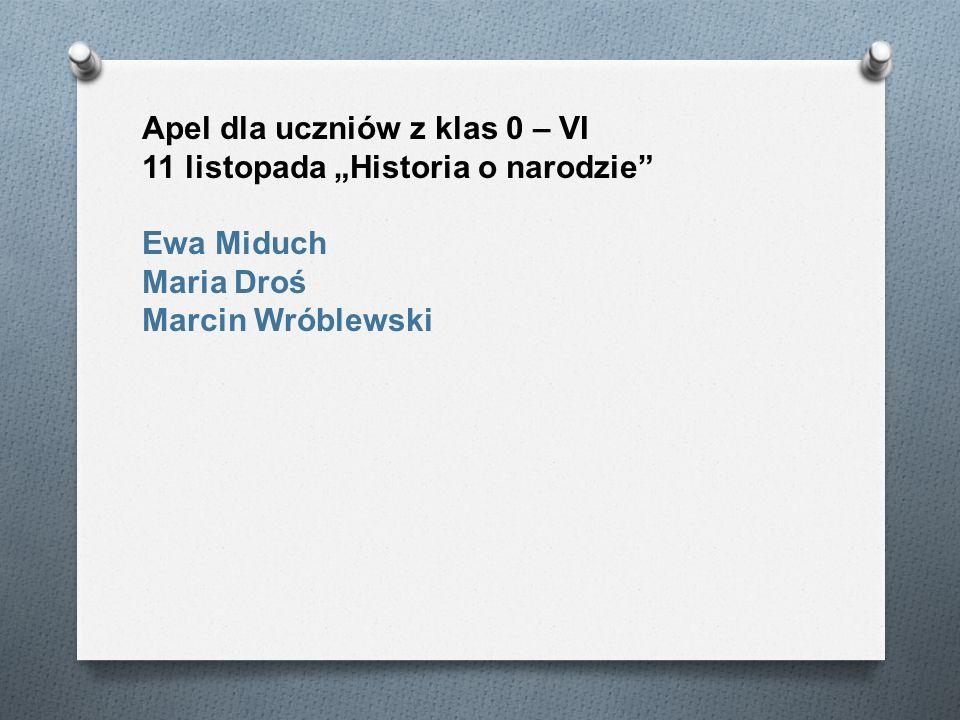 Apel dla uczniów z klas 0 – VI 11 listopada Historia o narodzie Ewa Miduch Maria Droś Marcin Wróblewski