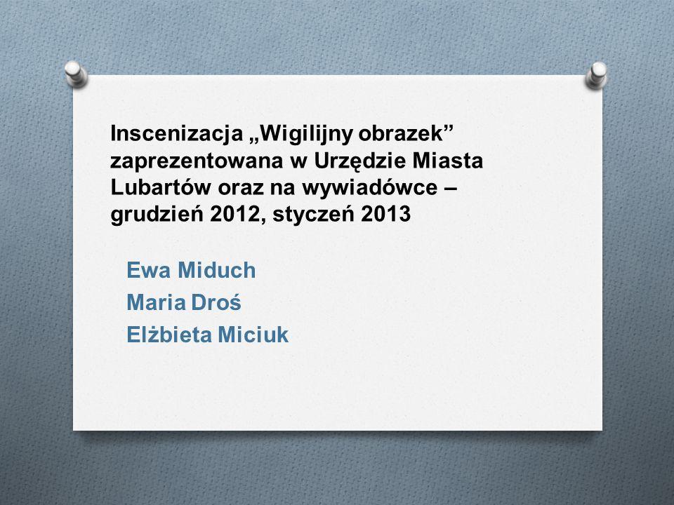 Inscenizacja Wigilijny obrazek zaprezentowana w Urzędzie Miasta Lubartów oraz na wywiadówce – grudzień 2012, styczeń 2013 Ewa Miduch Maria Droś Elżbie
