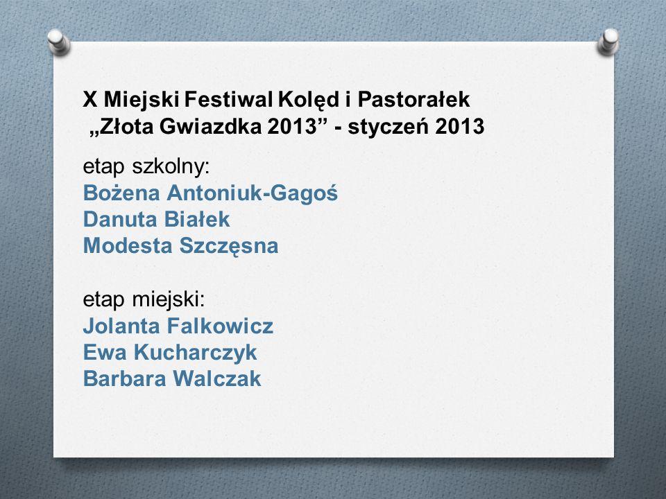 X Miejski Festiwal Kolęd i Pastorałek Złota Gwiazdka 2013 - styczeń 2013 etap szkolny: Bożena Antoniuk-Gagoś Danuta Białek Modesta Szczęsna etap miejs
