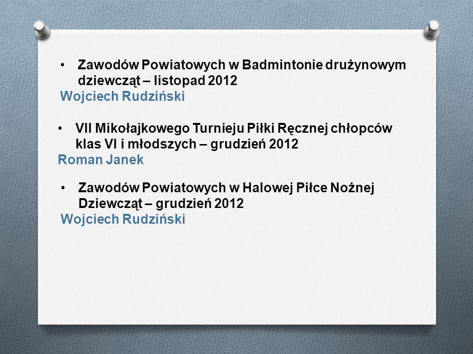 VII Mikołajkowego Turnieju Piłki Ręcznej chłopców klas VI i młodszych – grudzień 2012 Roman Janek Zawodów Powiatowych w Badmintonie drużynowym dziewcz