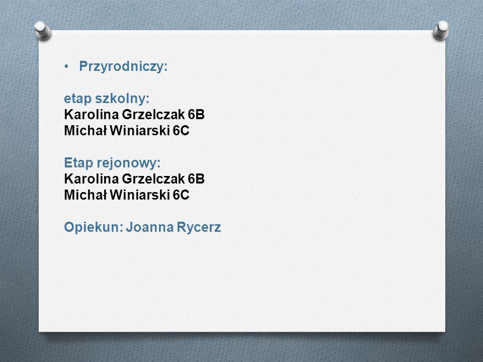 Przyrodniczy: etap szkolny: Karolina Grzelczak 6B Michał Winiarski 6C Etap rejonowy: Karolina Grzelczak 6B Michał Winiarski 6C Opiekun: Joanna Rycerz