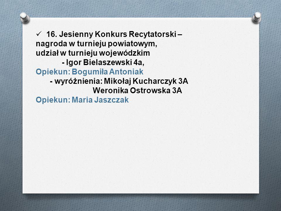 16. Jesienny Konkurs Recytatorski – nagroda w turnieju powiatowym, udział w turnieju wojewódzkim - Igor Bielaszewski 4a, Opiekun: Bogumiła Antoniak -